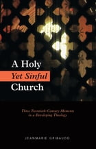 A Holy Yet Sinful Church: Three Twentieth-Century Moments in a Developing Theology by Jeanmarie Gribaudo