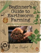 Beginner's Guide to Earthworm Farming: Simple Ideas for a Sustainable World by Mary Murphy