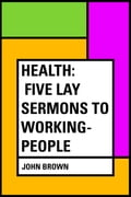 Health: Five Lay Sermons to Working-People a6809c21-fdcc-4306-a52b-e625162b2c02