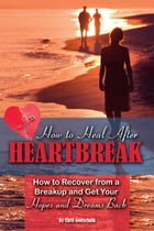 How to Heal After Heartbreak: How to Recover from a Breakup and Get Your Hopes and Dreams Back by Christopher Gottschalk