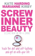Screw Inner Beauty: Trash the diet and self-loathing and get on with your life by Kate Harding