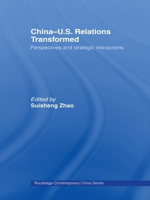 China-US Relations Transformed Perspectives and Strategic Interactions