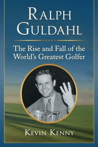 Ralph Guldahl: The Rise and Fall of the World's Greatest Golfer