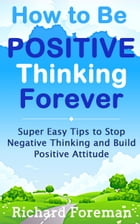 How to be Positive Thinking Forever: Super Easy Tips to Stop Negative Thinking and Build Positive Attitude by Richard Foreman