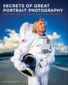 Secrets of Great Portrait Photography: Photographs of the Famous and Infamous by Brian Smith