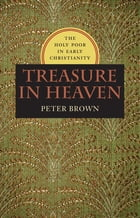 Treasure in Heaven: The Holy Poor in Early Christianity by Peter R. Brown