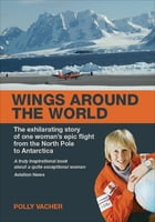 Wings Around the World: The Exhilarating Story of One Woman's Epic Flight From the North Pole to Antarctica by Polly Vacher