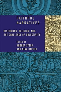 Faithful Narratives: Historians, Religion, and the Challenge of Objectivity