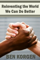 Reinventing The World, We Can Do Better by Ben Korgen