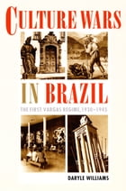 Culture Wars in Brazil: The First Vargas Regime, 1930–1945 by Daryle Williams