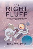The Right Fluff: Weightless Observations about Life on Earth by Dick Wolfsie