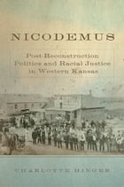Nicodemus: Post-Reconstruction Politics and Racial Justice in Western Kansas by Charlotte Hinger