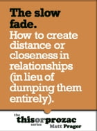 The Slow Fade: How To Create Distance Or Closeness In Relationships (In Lieu Of Dumping Them Entirely) by Matt Prager