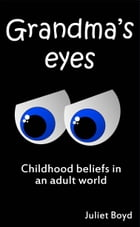 Grandma's Eyes: Childhood Beliefs In An Adult World by Juliet Boyd