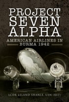 Project Seven Alpha: American Airlines in Burma 1942 by Leland   Shanle