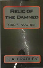 Relic of the Damned: Carpe Noctem by T. A. Bradley
