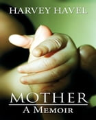 Mother, A Memoir by Harvey Havel