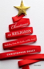 Christmas as Religion: Rethinking Santa, the Secular, and the Sacred by Christopher Deacy