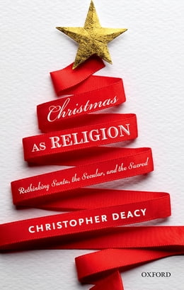 Book Christmas as Religion: Rethinking Santa, the Secular, and the Sacred by Christopher Deacy