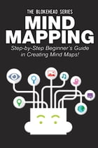 Mind Mapping: Step-by-Step Beginner's Guide in Creating Mind Maps! by The Blokehead