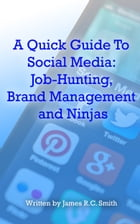 A Quick Guide To Social Media: Job-Hunting, Brand Management and Ninjas by James R.C. Smith