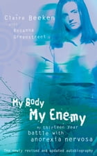 MY BODY, MY ENEMY: My 13 year battle with anorexia nervosa by Claire Beeken