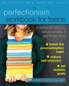 The Perfectionism Workbook for Teens: Activities to Help You Reduce Anxiety and Get Things Done by Ann Marie Dobosz, MA, MFT