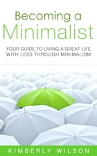 Becoming a Minimalist: Your Guide to Living a Great Life with Less Through Minimalism by Kimberly Wilson