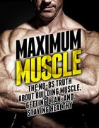 Maximum Muscle: The No-BS Truth About Building Muscle, Getting Lean, and Staying Healthy by Michael Matthews