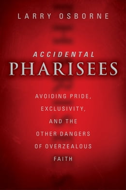 Book Accidental Pharisees: Avoiding Pride, Exclusivity, and the Other Dangers of Overzealous Faith by Larry Osborne