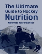 The Ultimate Guide to Hockey Nutrition: Maximize Your Potential by Joseph Correa