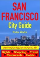 San Francisco City Guide - Sightseeing, Hotel, Restaurant, Travel & Shopping Highlights by Peter Watts
