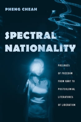 Book Spectral Nationality: Passages of Freedom from Kant to Postcolonial Literatures of Liberation by Pheng Cheah