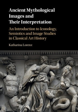 Ancient Mythological Images and their Interpretation An Introduction to Iconology,  Semiotics and Image Studies in Classical Art History