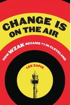 Change Is On the Air: How WZAK Became #1 in Cleveland by Lee Zapis