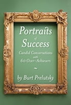 Portraits of Success: Candid Conversations with 60 Over-Achievers by Burt Prelutsky