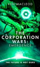 The Corporation Wars: Emergence by Ken MacLeod