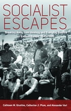 Socialist Escapes: Breaking Away from Ideology and Everyday Routine in Eastern Europe, 1945-1989 by Cathleen M. Giustino