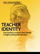 Teacher Identity: How teachers construct their identity in Higher Professional Education. A grounded theory study base by Rudy Vandamme, PhD