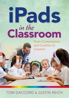iPads in the Classroom: From Consumption and Curation to Creation by Justin Reich