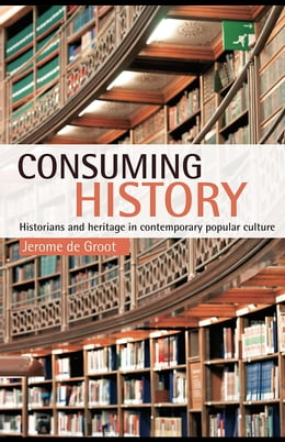 Book Consuming History: Historians and Heritage in Contemporary Popular Culture by Groot, Jerome de