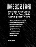 More Gross Profit: Increase Your Gross Profit On Every Sale Starting Right Now by Bob Oros