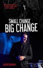Small Change Big Change: My Life's Financial Journey from the Streets to Financial Freedom. by Justin Gardner