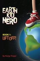 Earth Kid Hero Book 1: Lift Off: A Sci-Fi Series for Kids 9-12 by Korey Troyer