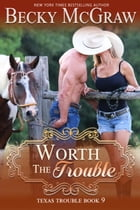 Worth the Trouble: Texas Trouble, #9 by Becky McGraw
