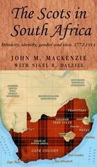 The Scots in South Africa: Ethnicity, identity, gender and race, 1772-1914 by John M. MacKenzie
