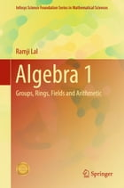 Algebra 1: Groups, Rings, Fields and Arithmetic by Ramji Lal