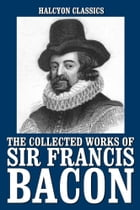 The Collected Works of Sir Francis Bacon by Sir Francis Bacon
