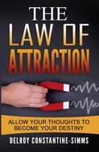 The Law of Attraction: Allow Your Thoughts To Become Your Destiny by Delroy Constantine-Simms