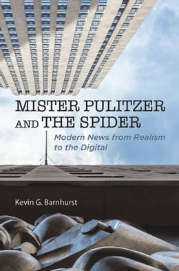 Book Mister Pulitzer and the Spider: Modern News from Realism to the Digital by Kevin G Barnhurst
